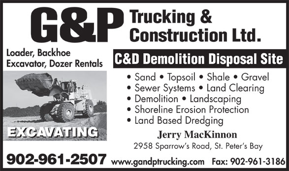 G&P Trucking & Construction (902-961-2507) - Display Ad - Excavator, Dozer Rentals Sand   Topsoil   Shale   Gravel Sewer Systems   Land Clearing Demolition   Landscaping Shoreline Erosion Protection Land Based Dredging Jerry MacKinnon 2958 Sparrow s Road, St. Peter s Bay 902-961-2507 www.gandptrucking.comFax: 902-961-3186 Loader, Backhoe