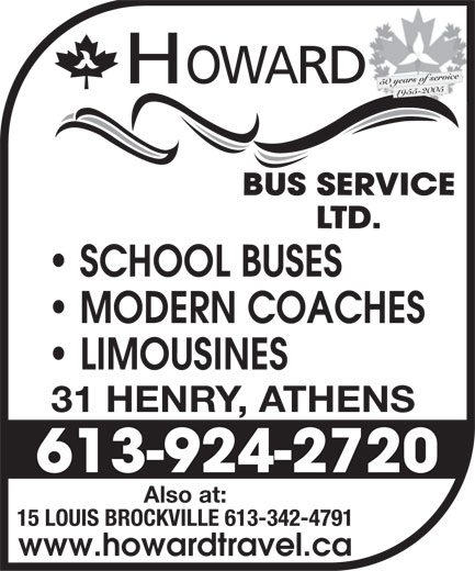Howard Bus Service Ltd (613-924-2720) - Annonce illustrée======= - 50 years of ofservice HOWAWRD 1955-195522005 SCHOOL BUSES MODERN COACHES LIMOUSINES 31 HENRY, ATHENS 613-924-2720 Also at: 15 LOUIS BROCKVILLE 613-342-4791 www.howardtravel.ca