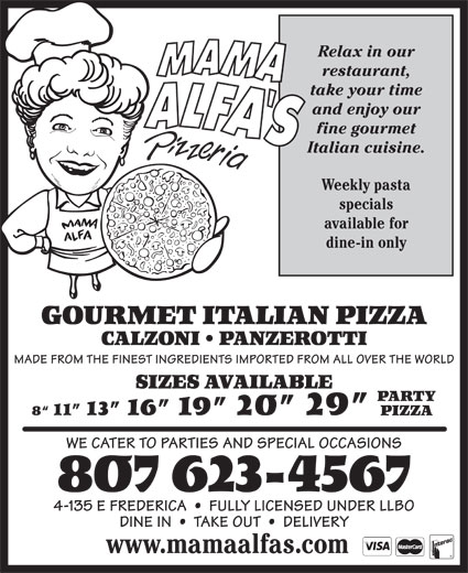Mama Alfa's Pizzeria Inc (807-623-4567) - Annonce illustrée======= - fine gourmet Italian cuisine. Weekly pasta specials available for dine-in only GOURMET ITALIAN PIZZA CALZONI   PANZEROTTI MADE FROM THE FINEST INGREDIENTS IMPORTED FROM ALL OVER THE WORLD SIZES AVAILABLE PARTY 8  11  13  16  19  20  29 PIZZA WE CATER TO PARTIES AND SPECIAL OCCASIONS 807 623-4567 4-135 E FREDERICA     FULLY LICENSED UNDER LLBO DINE IN     TAKE OUT     DELIVERY www.mamaalfas.com and enjoy our restaurant, take your time Relax in our