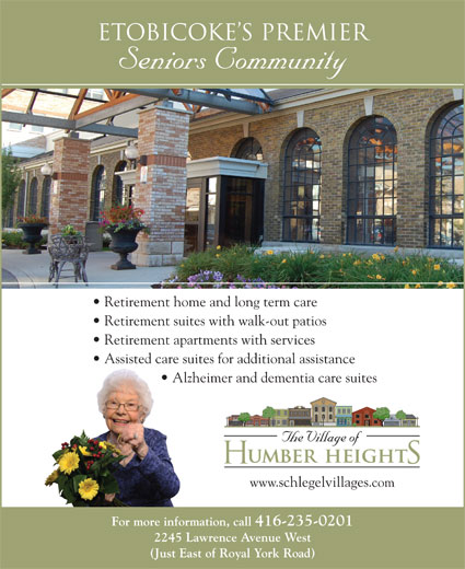 Humber Heights Village Of (416-235-0201) - Display Ad - Etobicoke s Premier Seniors Community Retirement home and long term care Retirement suites with walk-out patios Retirement apartments with services Assisted care suites for additional assistance Alzheimer and dementia care suites www.schlegelvillages.com For more information, call 416-235-0201 2245 Lawrence Avenue West (Just East of Royal York Road)