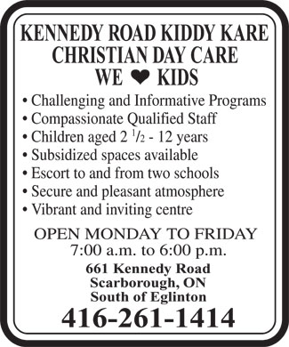 Kennedy Road Kiddy Kare (416-261-1414) - Display Ad - KENNEDY ROAD KIDDY KARE CHRISTIAN DAY CARE WE        KIDS Challenging and Informative Programs Compassionate Qualified Staff 1 Children aged 2 /2 - 12 years Subsidized spaces available Escort to and from two schools Secure and pleasant atmosphere Vibrant and inviting centre OPEN MONDAY TO FRIDAY 7:00 a.m. to 6:00 p.m. 661 Kennedy Road Scarborough, ON South of Eglinton 416-261-1414 KENNEDY ROAD KIDDY KARE CHRISTIAN DAY CARE WE        KIDS Challenging and Informative Programs Compassionate Qualified Staff 1 Children aged 2 /2 - 12 years Subsidized spaces available Escort to and from two schools Secure and pleasant atmosphere Vibrant and inviting centre OPEN MONDAY TO FRIDAY 7:00 a.m. to 6:00 p.m. 661 Kennedy Road Scarborough, ON South of Eglinton 416-261-1414