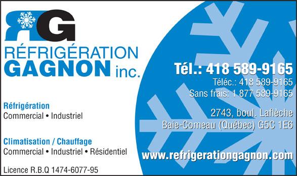 Réfrigération Gagnon Inc (418-589-9165) - Annonce illustrée======= - Commercial   Industriel Baie-Comeau (Québec) G5C 1E6 Climatisation / Chauffage Commercial   Industriel   Résidentiel www.refrigerationgagnon.com Licence R.B.Q 1474-6077-95 2743, boul. Laflèche RÉFRIGÉRATION Tél.: 418 589-9165 GAGNON inc. Téléc.: 418 589-9165 Sans frais: 1 877 589-9165 Réfrigération