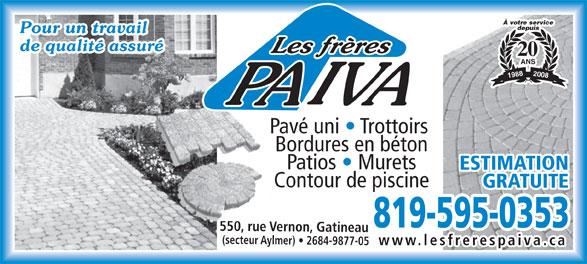 Les Frères Paiva (819-595-0353) - Display Ad - www.lesfrerespaiva.ca À votre service depuis Pour un travail de qualité assuré 20 ANS 2008 1988 Pavé uni   Trottoirs Bordures en béton Patios   Murets ESTIMATIONESTIMATION Contour de piscine GRATUITEGRATUITE 819-595-0353819-595-0353 550, rue Vernon, Gatineau (secteur Aylmer)   2684-9877-05