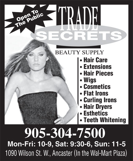 Trade Secrets (905-304-7500) - Annonce illustrée======= - penO To The Public SSECRETS Hair Care Extensions Hair Pieces Wigs Cosmetics Flat Irons Curling Irons Hair Dryers Esthetics Teeth Whitening 905-304-7500 Mon-Fri:10-9, Sat:9:30-6, Sun: 11-5 ( ) 1090 Wilson St. W., AncasterIn the Wal-Mart Plaza penO To The Public SSECRETS Hair Care Extensions Hair Pieces Wigs Cosmetics Flat Irons Curling Irons Hair Dryers Esthetics Teeth Whitening 905-304-7500 Mon-Fri:10-9, Sat:9:30-6, Sun: 11-5 ( ) 1090 Wilson St. W., AncasterIn the Wal-Mart Plaza