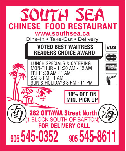 South Sea Restaurant (905-545-0352) - Annonce illustrée======= - CHINESE  FOOD RESTAURANT www.southsea.ca Dine-In   Take-Out   Delivery VOTED BEST WAITRESS READERS CHOICE AWARD! LUNCH SPECIALS & CATERING MON-THUR - 11:30 AM - 12 AM FRI 11:30 AM - 1 AM SAT 3 PM - 1 AM SUN & HOLIDAYS 3 PM - 11 PM 10% OFF ON MIN. PICK UP 282 OTTAWA Street North (1 BLOCK SOUTH OF BARTON) FOR DELIVERY CALL CHINESE  FOOD RESTAURANT www.southsea.ca Dine-In   Take-Out   Delivery VOTED BEST WAITRESS READERS CHOICE AWARD! LUNCH SPECIALS & CATERING MON-THUR - 11:30 AM - 12 AM FRI 11:30 AM - 1 AM SAT 3 PM - 1 AM SUN & HOLIDAYS 3 PM - 11 PM 10% OFF ON MIN. PICK UP 282 OTTAWA Street North (1 BLOCK SOUTH OF BARTON) FOR DELIVERY CALL