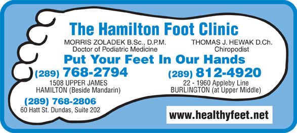 Hamilton Foot Clinic (905-385-4251) - Display Ad - THOMAS J. HEWAK D.Ch. Doctor of Podiatric Medicine Chiropodist Put Your Feet In Our Hands (289) 768-2794 22 - 1960 Appleby Line1508 UPPER JAMES BURLINGTON (at Upper Middle) HAMILTON (Beside Mandarin) (289) 768-2806 60 Hatt St. Dundas, Suite 202 www.healthyfeet.net The Hamilton Foot Clinic MORRIS ZOLADEK B.Sc., D.P.M.