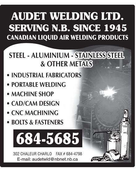 Audet Welding Ltd (506-684-5685) - Annonce illustrée======= - AUDET WELDING LTD. SERVING N.B. SINCE 1945 CANADIAN LIQUID AIR WELDING PRODUCTS STEEL ALUMINIUM STAINLESS STEEL & OTHER METALS INDUSTRIAL FABRICATORS PORTABLE WELDING MACHINE SHOP CAD/CAM DESIGN CNC MACHINING BOLTS & FASTENERS 684-5685 302 CHALEUR CHARLO FAX # 684-4798 E-mail: audetwld@nbnet.nb.ca