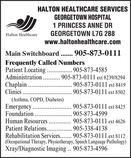 Halton Healthcare Services (905-873-0111) - Annonce illustrée======= - HALTON HEALTHCARE SERVICES GEORGETOWN HOSPITAL 1 PRINCESS ANNE DR GEORGETOWN L7G 2B8 Halton Healthcare www.haltonhealthcare.com Main Switchboard ....... 905-873-0111 Frequently Called Numbers Patient Locating ............... 905-873-4585 Administration .......... 905-873-0111 ext 8239/8294 Chaplain .......................... 905-873-0111 ext 8419 Clinics ............................. 905-873-0111 ext 8502 (Asthma, COPD, Diabetes) Emergency ....................... 905-873-0111 ext 8425 Foundation ...................... 905-873-4599 Human Resources ............. 905-873-0111 ext 4626 Patient Relations............... 905-338-4138 Rehabilitation Services....... 905-873-0111 ext 8112 (Occupational Therapy, Physiotherapy, Speech Language Pathology) Xray/Diagnostic Imaging .. 905-873-4596