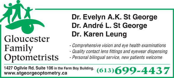 Gloucester Family Optometrists (613-745-5588) - Display Ad - Dr. Evelyn A.K. St George Dr. André L. St George Dr. Karen Leung Gloucester - Comprehensive vision and eye health examinations Family - Quality contact lens fittings and eyewear dispensing - Personal bilingual service, new patients welcome Optometrists 1427 Ogilvie Rd. Suite 106 in the Farm Boy Building. (613) 699-4437 www.stgeorgeoptometry.ca Dr. Evelyn A.K. St George Dr. André L. St George Dr. Karen Leung Gloucester Family - Quality contact lens fittings and eyewear dispensing - Personal bilingual service, new patients welcome Optometrists 1427 Ogilvie Rd. Suite 106 in the Farm Boy Building. (613) 699-4437 www.stgeorgeoptometry.ca - Comprehensive vision and eye health examinations