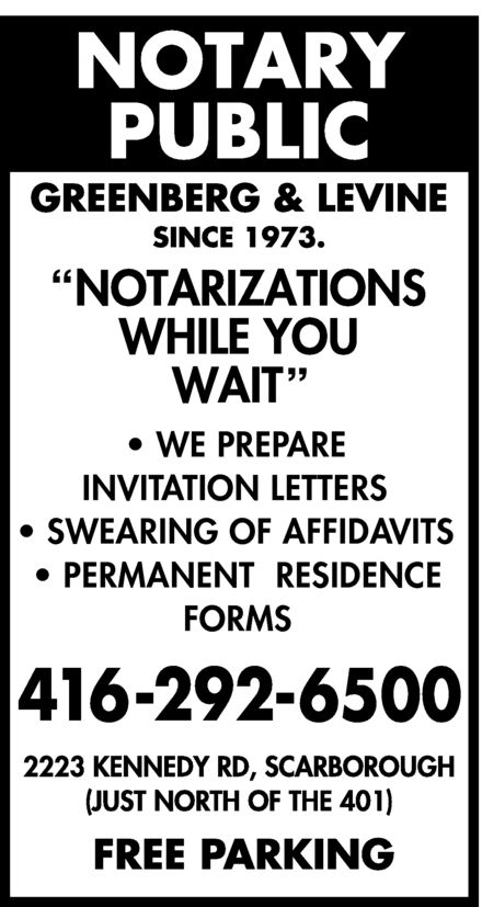 "Greenberg & Levine (416-292-6500) - Display Ad - GREENBERG & LEVINE NOTARY PUBLIC SINCE 1973 ""NOTARIZATIONS WHILE YOU WAIT""  WE PREPARE INVITATION LETTERS  SWEARING OF AFFIDAVITS  PERMANENT RESIDENCE FORMS 416-292-6500 2223 KENNEDY RD SCARBOROUGH (JUST NORTH OF THE 401) FREE PARKING GREENBERG & LEVINE NOTARY PUBLIC SINCE 1973 ""NOTARIZATIONS WHILE YOU WAIT""  WE PREPARE INVITATION LETTERS  SWEARING OF AFFIDAVITS  PERMANENT RESIDENCE FORMS 416-292-6500 2223 KENNEDY RD SCARBOROUGH (JUST NORTH OF THE 401) FREE PARKING"
