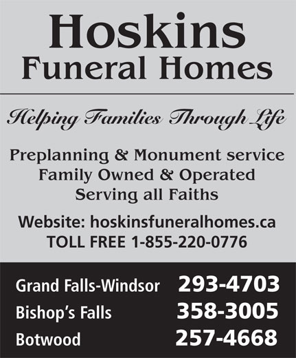 Hoskins Funeral Homes Ltd (709-489-5100) - Display Ad - Hoskins Funeral Homes Helping Families Through Life Preplanning & Monument service Family Owned & Operated Serving all Faiths Website: hoskinsfuneralhomes.ca TOLL FREE 1-855-220-0776 Grand Falls-Windsor 293-4703 Bishop s Falls 358-3005 Botwood 257-4668