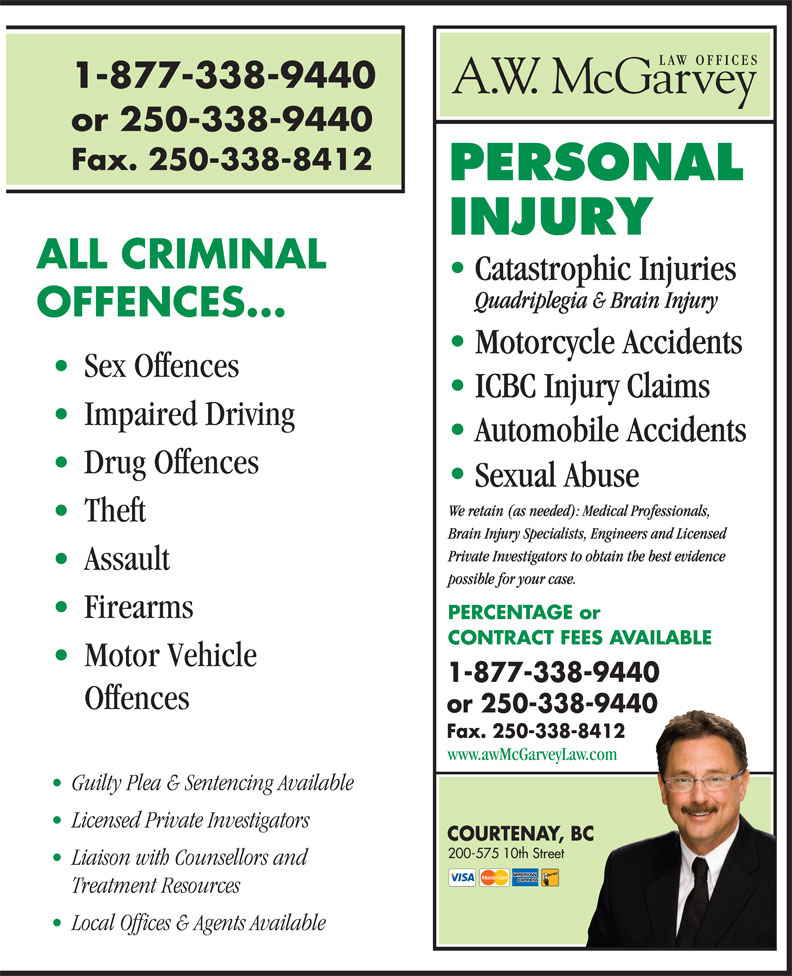 A W McGarvey Law Offices (250-338-9440) - Display Ad - Guilty Plea & Sentencing Available Licensed Private Investigators COURTENAY, BC 200-575 10th Street Liaison with Counsellors and Treatment Resources www.awMcGarveyLaw.com Local Offices & Agents Available 1-877-338-9440 or 250-338-9440 Fax. 250-338-8412 ALL CRIMINAL Catastrophic Injuries Quadriplegia & Brain Injury OFFENCES... Motorcycle Accidents Sex Offences ICBC Injury Claims Impaired Driving Automobile Accidents Drug Offences Sexual Abuse We retain (as needed): Medical Professionals, Theft Brain Injury Specialists, Engineers and Licensed Private Investigators to obtain the best evidence Assault possible for your case. Firearms PERCENTAGE or CONTRACT FEES AVAILABLE Motor Vehicle 1-877-338-9440 Offences or 250-338-9440 Fax. 250-338-8412