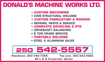 Donald's Machine Works Ltd (250-542-5557) - Annonce illustrée======= - DONALD'S MACHINE WORKS LTD.   CUSTOM MACHINING  CWB STRUCTURAL WELDING   CUSTOM FABRICATING & REPAIRS   REPAIRS, PARTS & SERVICE  COMPLETE DRIVELINE & PTO   DRIVESHAFT BALANCING  8 TON CRANE SERVICE   PORTABLE WELDING  STEEL & ALUMINUM SALES  250 542-5557  Residence: 250 542-7358 Fax Line: 250 542-4562 35 L & A Crossroad, Vernon