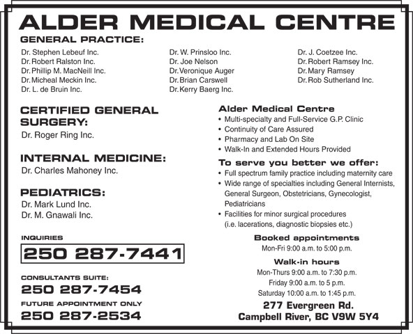 Alder Medical Centre (250-287-7441) - Display Ad - Pharmacy and Lab On Site Walk-In and Extended Hours Provided INTERNAL MEDICINE: To serve you better we offer: Dr. Charles Mahoney Inc. Full spectrum family practice including maternity care Wide range of specialties including General Internists, PEDIATRICS: General Surgeon, Obstetricians, Gynecologist, Pediatricians Dr. Mark Lund Inc. Facilities for minor surgical procedures Dr. M. Gnawali Inc. (i.e. lacerations, diagnostic biopsies etc.) INQUIRIES Booked appointments Mon-Fri 9:00 a.m. to 5:00 p.m. 250 287-7441 Walk-in hours Mon-Thurs 9:00 a.m. to 7:30 p.m. CONSULTANTS SUITE: Friday 9:00 a.m. to 5 p.m. 250 287-7454 Saturday 10:00 a.m. to 1:45 p.m. FUTURE APPOINTMENT ONLY 277 Evergreen Rd. 250 287-2534 Campbell River, BC V9W 5Y4 GENERAL PRACTICE: Dr. W. Prinsloo Inc.Dr. Stephen Lebeuf Inc. Dr. J. Coetzee Inc. Dr. Joe NelsonDr. Robert Ralston Inc. Dr. Robert Ramsey Inc. Dr. Veronique AugerDr. Phillip M. MacNeill Inc. Dr. Mary Ramsey Dr. Brian CarswellDr. Micheal Meckin Inc. Dr. Rob Sutherland Inc. Dr. Kerry Baerg Inc.Dr. L. de Bruin Inc. Alder Medical Centre CERTIFIED GENERAL Multi-specialty and Full-Service G.P. Clinic SURGERY: Continuity of Care Assured Dr. Roger Ring Inc.