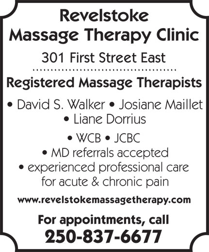 Revelstoke Massage Therapy Clinic (250-837-6677) - Display Ad - Revelstoke Massage Therapy Clinic 301 First Street East Registered Massage Therapists David S. Walker   Josiane Maillet Liane Dorrius WCB   JCBC MD referrals accepted experienced professional care for acute & chronic pain www.revelstokemassagetherapy.com For appointments, call 250-837-6677