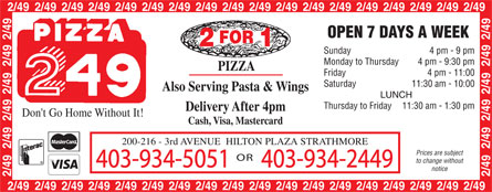 Pizza 2/49 (403-934-5051) - Annonce illustrée======= - 2 FOR 1 PIZZA Also Serving Pasta & Wings Delivery After 4pm Cash, Visa, Mastercard 200-216 - 3rd avenue hilton plaza strathmore 403-934-5051 OR 403-934-2449 OPEN 7 DAYS A WEEK  Sunday 4 pm 9 pm  Monday to Thursday 4 pm 9:30 pm Friday 4 pm 11:00  Saturday 11:30 am 10:00  LUNCH Thursday to Friday 11:30 am 1:30 pm  Prices are subject  to change without  notice PIZZA 249 Don't Go Home Without It! Interac MasterCard VISA