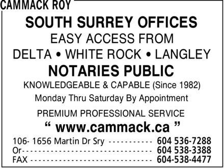 Cammack Roy (604-536-7288) - Annonce illustrée======= - SOUTH SURREY OFFICES EASY ACCESS FROM DELTA  WHITE ROCK  LANGLEY NOTARIES PUBLIC KNOWLEDGEABLE & CAPABLE (Since 1982) Monday Thru Saturday By Appointment PREMIUM PROFESSIONAL SERVICE ¿ www.cammack.ca ¿  SOUTH SURREY OFFICES EASY ACCESS FROM DELTA  WHITE ROCK  LANGLEY NOTARIES PUBLIC KNOWLEDGEABLE & CAPABLE (Since 1982) Monday Thru Saturday By Appointment PREMIUM PROFESSIONAL SERVICE ¿ www.cammack.ca ¿