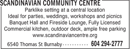 Scandinavian Community Centre (604-294-2777) - Display Ad - Parklike setting at a central location Ideal for parties, weddings, workshops and picnics Banquet Hall and Fireside Lounge, Fully Licensed Commercial kitchen, outdoor deck, ample free parking www.scandinaviancentre.org Parklike setting at a central location Ideal for parties, weddings, workshops and picnics Banquet Hall and Fireside Lounge, Fully Licensed Commercial kitchen, outdoor deck, ample free parking www.scandinaviancentre.org