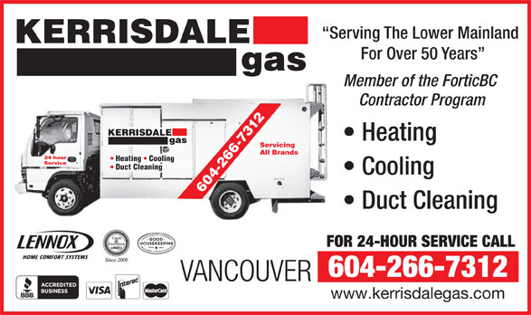 Kerrisdale Gas & Oil Burner Services Ltd (604-266-7312) - Annonce illustrée======= - RISDALE Heating gas Servicing 266 All Brands 24 hour Heating   Cooling Service Duct Cleaning Cooling 4- 60 Duct Cleaning FOR 24-HOUR SERVICE CALL 604-266-7312 VANCOUVER www.kerrisdalegas.com Serving The Lower Mainland KERRISDALE For Over 50 Years gas Member of the ForticBC Contractor Program -7312 KER