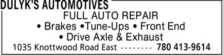 Dulyk's Automotives (780-413-9614) - Display Ad - FULL AUTO REPAIR ¿ Brakes ¿Tune-Ups ¿ Front End ¿ Drive Axle & Exhaust FULL AUTO REPAIR ¿ Brakes ¿Tune-Ups ¿ Front End ¿ Drive Axle & Exhaust FULL AUTO REPAIR ¿ Brakes ¿Tune-Ups ¿ Front End ¿ Drive Axle & Exhaust FULL AUTO REPAIR ¿ Brakes ¿Tune-Ups ¿ Front End ¿ Drive Axle & Exhaust