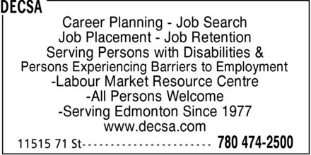 DECSA (780-474-2500) - Annonce illustrée======= - Career Planning  Job Search Job Placement  Job Retention Serving Persons with Disabilities & Persons Experiencing Barriers to Employment Labour Market Resource Centre All Persons Welcome Serving Edmonton Since 1977 www.decsa.com  Career Planning  Job Search Job Placement  Job Retention Serving Persons with Disabilities & Persons Experiencing Barriers to Employment Labour Market Resource Centre All Persons Welcome Serving Edmonton Since 1977 www.decsa.com  Career Planning  Job Search Job Placement  Job Retention Serving Persons with Disabilities & Persons Experiencing Barriers to Employment Labour Market Resource Centre All Persons Welcome Serving Edmonton Since 1977 www.decsa.com  Career Planning  Job Search Job Placement  Job Retention Serving Persons with Disabilities & Persons Experiencing Barriers to Employment Labour Market Resource Centre All Persons Welcome Serving Edmonton Since 1977 www.decsa.com