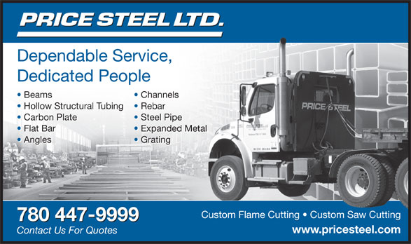 Price Steel Ltd (780-447-9999) - Display Ad - Dependable Service, Dependable Service, ce, Dedicated People Beams Channelsls Beams Channelsnels Hollow Structural Tubing Rebar Hollow Structural Tubing Rebar Carbon Plate Steel PipePip Carbon Plate Steel Pipel Pipe Flat Bar Expanded Metalanded Metal Flat Bar Expanded Metalnded Metal Angles Grating Angles Gratinging www.pricesteel.comicesteel. Contact Us For Quotes Custom Flame Cutting   Custom Saw CuttingCustom Flame Cutting   Custom Saw Cutting 780 447-9999 Dependable Service, Dependable Service, ce, Dedicated People Beams Channelsls Beams Channelsnels Hollow Structural Tubing Rebar Hollow Structural Tubing Rebar Carbon Plate Steel PipePip Carbon Plate Steel Pipel Pipe Flat Bar Expanded Metalanded Metal Flat Bar Expanded Metalnded Metal Angles Grating Angles Gratinging Custom Flame Cutting   Custom Saw CuttingCustom Flame Cutting   Custom Saw Cutting 780 447-9999 www.pricesteel.comicesteel. Contact Us For Quotes