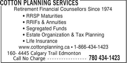 Cotton Planning Services (780-434-1423) - Display Ad - Retirement Financial Counsellors Since 1974 • RRSP Maturities • RRIFs & Annuities • Segregated Funds • Estate Organization & Tax Planning • Life Insurance www.cottonplanning.ca • 1-866-434-1423
