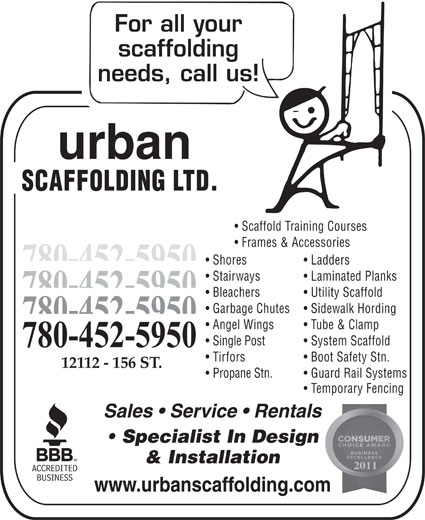 Urban Scaffolding Ltd (780-452-5950) - Annonce illustrée======= - urban SCAFFOLDING LTD. Scaffold Training Courses Frames & Accessories Shores Ladders 780-452-5950 Stairways Laminated Planks 780-452-5950 Bleachers Utility Scaffold Garbage Chutes Sidewalk Hording 780-452-5950 Angel Wings Tube & Clamp Single Post System Scaffold 780-452-5950 Tirfors Boot Safety Stn. 12112 - 156 ST. Propane Stn. Guard Rail Systems Temporary Fencing Sales   Service   Rentals Specialist In Design & Installation 2011 www.urbanscaffolding.com  urban SCAFFOLDING LTD. Scaffold Training Courses Frames & Accessories Shores Ladders 780-452-5950 Stairways Laminated Planks 780-452-5950 Bleachers Utility Scaffold Garbage Chutes Sidewalk Hording 780-452-5950 Angel Wings Tube & Clamp Single Post System Scaffold 780-452-5950 Tirfors Boot Safety Stn. 12112 - 156 ST. Propane Stn. Guard Rail Systems Temporary Fencing Sales   Service   Rentals Specialist In Design & Installation 2011 www.urbanscaffolding.com
