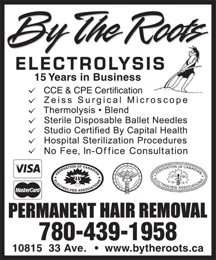 By The Roots Electrolysis (780-439-1958) - Annonce illustrée======= - ELECTROLYSISIS 15 Years in Business 780-439-1958 10815  33 Ave. www.bytheroots.ca ELECTROLYSISIS 15 Years in Business 780-439-1958 10815  33 Ave. www.bytheroots.ca