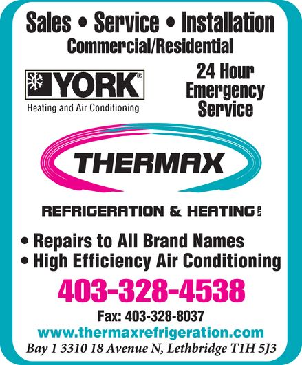 Thermax Refrigeration & Heating Ltd (403-328-4538) - Annonce illustrée======= - Sales Service Installation Commercial Residential YORK Heating and Air Conditioning 24 Hour Emergency Service THERMAX Refrigeration & Heating Ltd Repairs to all brand names High Efficiency air conditioning 403-328-4538 Fax: 403-328-8037 www.thermaxrefrigeration.com Bay 1 3310 18 Avenue N, Lethbridge T1H 5J3
