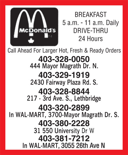 McDonald's (403-329-1919) - Annonce illustrée======= - BREAKFAST 5 a.m. - 11 a.m. Daily DRIVE-THRU 24 Hours Call Ahead For Larger Hot, Fresh & Ready Orders 403-328-0050 403-329-1919 403-328-8844 403-320-2899 403-380-2228 403-381-7212 3055 26th Ave N