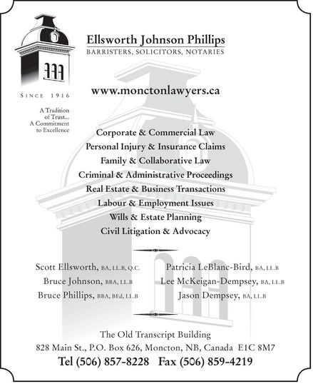 Ellsworth Johnson Phillips (506-857-8228) - Annonce illustrée======= - Ellsworth Johnson Phillips BARRISTERS, SOLICITORS, NOTARIES Since 1916 A Tradition of Trust... A Commitment to Excellence www.monctonlawyers.ca  Corporate & Commercial Law  Personal Injury & Insurance Claims  Family & Collaborative Law  Criminal & Administrative Proceedings  Real Estate & Business Transactions  Labour & Employment Issues  Wills & Estate Planning  Civil Litigation & Advocacy Scott Ellsworth, BA, LL.B, Q.C. Bruce Johnson, BBA, LL.B Bruce Phillips, BBA, BED, LL.B Patricia LeBlanc-Bird, BA, LL.B Lee McKeigan-Dempsey, BA, LL.B Jason Dempsey, BA, LL.B The Old Transcript Building 828 Main St., P.O. Box 626, Moncton, NB, Canada E1C 8M7 Tel (506) 857-8228 Fax (506) 859-4219