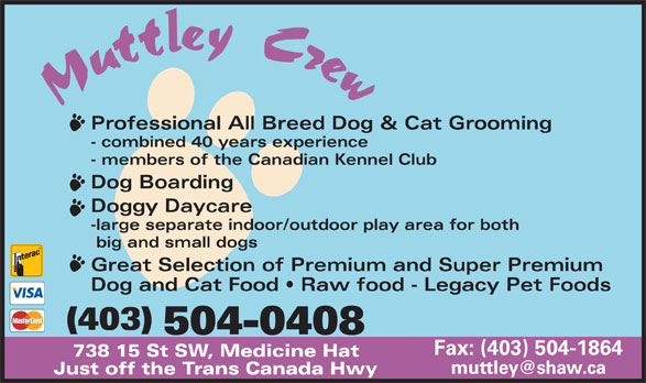 Muttley Crew (403-504-0408) - Display Ad - Professional All Breed Dog & Cat Grooming - combined 40 years experience - members of the Canadian Kennel Club Dog Boarding Doggy Daycare -large separate indoor/outdoor play area for both big and small dogs Great Selection of Premium and Super Premium Dog and Cat Food   Raw food - Legacy Pet Foods (403) 504-0408 Fax: (403) 504-1864 738 15 St SW, Medicine Hat Just off the Trans Canada Hwy Professional All Breed Dog & Cat Grooming - combined 40 years experience - members of the Canadian Kennel Club Dog Boarding Doggy Daycare -large separate indoor/outdoor play area for both big and small dogs Great Selection of Premium and Super Premium Dog and Cat Food   Raw food - Legacy Pet Foods (403) 504-0408 Fax: (403) 504-1864 738 15 St SW, Medicine Hat Just off the Trans Canada Hwy