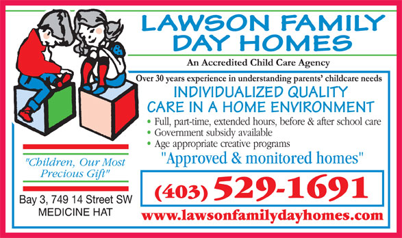 Lawson Family Day Homes (403-529-1691) - Annonce illustrée======= - DAY HOMES INDIVIDUALIZED QUALITY CARE IN A HOME ENVIRONMENT (403) 529-1691 www.lawsonfamilydayhomes.com LAWSON FAMILY