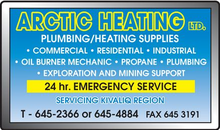 Arctic Heating (867-645-2366) - Display Ad - ARCTIC HEATING LTD PLUMBING HEATING SUPPLIES COMMERCIAL RESIDENTIAL INDUSTRIAL OIL BURNER MECHANIC PROPANE PLUMBING EXPLORATION AND MINING SUPPORT 24 hr. EMERGENCY SERVICE SERVICING KIVALLIQ REGION T 645-2366 or 645-4884 FAX 645-3191