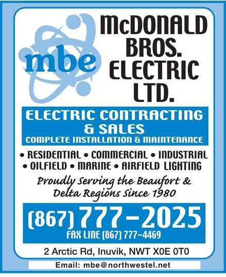 McDonald Bros Electric Ltd (867-777-2025) - Display Ad - mbe mcdonald bros. electric ltd. electric contracting & sales complete installation & maintenance residential commercial industrial oilfield marine airfield lighting proudly serving the beaufort & delta regions since 1980 (867) 777-2025 fax line (867) 777-4469 2 arctic rd, inuvik, NWT X0E 0T0 Email: mbe@northwestel.net