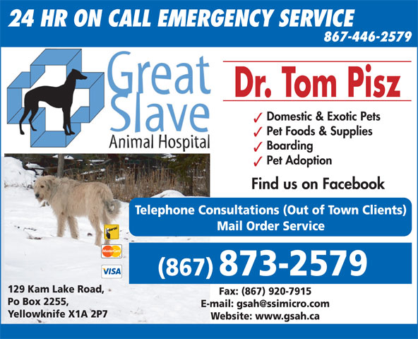 Great Slave Animal Hospital (867-873-2579) - Annonce illustrée======= - Po Box 2255, Yellowknife X1A 2P7 Website: www.gsah.ca Domestic & Exotic Pets Pet Foods & Supplies Boarding Pet Adoption Find us on Facebook Telephone Consultations (Out of Town Clients) Mail Order Service (867) 873-2579 129 Kam Lake Road, Fax: (867) 920-7915 24 HR ON CALL EMERGENCY SERVICE 867-446-2579 Dr. Tom Pisz