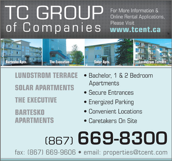 TC Group Of Companies (867-669-8300) - Annonce illustrée======= - Online Rental Applications, TC GROUP Please Visit of Companies www.tcent.ca Lundstrom TerraceSolar Apts.The ExecutiveBartesko Apts. Bachelor, 1 & 2 Bedroom LUNDSTROM TERRACE Apartments SOLAR APARTMENTS Secure Entrances THE EXECUTIVE Energized Parking Convenient Locations BARTESKO APARTMENTS Caretakers On Site (867) 669-8300 For More Information &