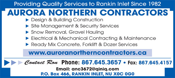 Aurora Northern Contractors (867-645-3657) - Display Ad - Electrical & Mechanical Contracting & Maintenance Ready Mix Concrete, Forklift & Dozer Services www.auroranortherncontractors.ca Contact Ron Phone: 867.645.3657   Fax: 867.645.4157 P.O. Box 466, RANKIN INLET, NU X0C 0G0 Providing Quality Services to Rankin Inlet Since 1982 AURORA NORTHERN CONTRACTORS Design & Building Construction Site Management & Security Services Snow Removal, Gravel Hauling