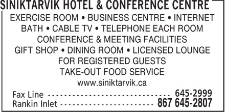 Siniktarvik Hotel & Conference Centre (867-645-2807) - Annonce illustrée======= - EXERCISE ROOM • BUSINESS CENTRE • INTERNET BATH • CABLE TV • TELEPHONE EACH ROOM CONFERENCE & MEETING FACILITIES GIFT SHOP • DINING ROOM • LICENSED LOUNGE FOR REGISTERED GUESTS TAKE-OUT FOOD SERVICE www.siniktarvik.ca