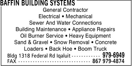 Baffin Building Systems (867-979-6949) - Annonce illustrée======= - General Contractor Electrical ¿ Mechanical Sewer And Water Connections Building Maintenance ¿ Appliance Repairs Oil Burner Service ¿ Heavy Equipment Sand & Gravel ¿ Snow Removal ¿ Concrete Loaders ¿ Back Hoe ¿ Boom Truck