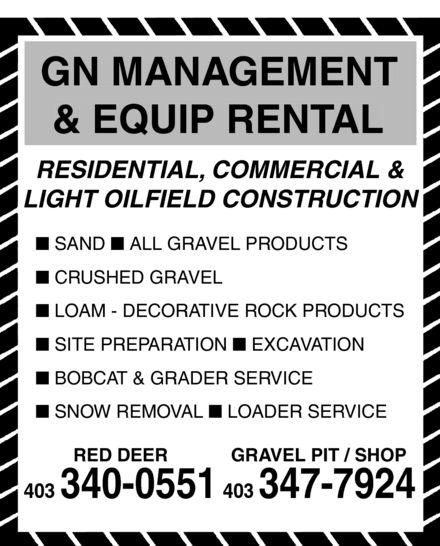 G N Management & Equip Rental (403-340-0551) - Display Ad - GN MANAGEMENT & EQUIP RENTAL RESIDENTIAL, COMMERCIAL & LIGHT OILFIELD CONSTRUCTION n SAND n ALL GRAVEL PRODUCTS n CRUSHED GRAVEL n LOAM - DECORATIVE ROCK PRODUCTS n SITE PREPARATION n EXCAVATION n BOBCAT & GRADER SERVICE n SNOW REMOVAL n LOADER SERVICE RED DEERGRAVEL PIT / SHOP 403 340-0551403347-7924