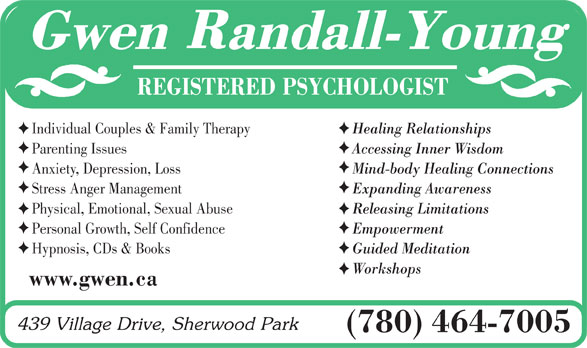 Randall-Young Gwen (780-464-7005) - Display Ad - REGISTERED PSYCHOLOGIST Individual Couples & Family TherapyHealing Relationships Parenting IssuesAccessing Inner Wisdom Anxiety, Depression, LossMind-body Healing Connections Stress Anger ManagementExpanding Awareness Physical, Emotional, Sexual AbuseReleasing Limitations Personal Growth, Self ConfidenceEmpowerment Hypnosis, CDs & BooksGuided Meditation Workshops www.gwen.ca (780) 464-7005 REGISTERED PSYCHOLOGIST Individual Couples & Family TherapyHealing Relationships Parenting IssuesAccessing Inner Wisdom Anxiety, Depression, LossMind-body Healing Connections Stress Anger ManagementExpanding Awareness Physical, Emotional, Sexual AbuseReleasing Limitations Personal Growth, Self ConfidenceEmpowerment Hypnosis, CDs & BooksGuided Meditation Workshops www.gwen.ca (780) 464-7005  REGISTERED PSYCHOLOGIST Individual Couples & Family TherapyHealing Relationships Parenting IssuesAccessing Inner Wisdom Anxiety, Depression, LossMind-body Healing Connections Stress Anger ManagementExpanding Awareness Physical, Emotional, Sexual AbuseReleasing Limitations Personal Growth, Self ConfidenceEmpowerment Hypnosis, CDs & BooksGuided Meditation Workshops www.gwen.ca (780) 464-7005  REGISTERED PSYCHOLOGIST Individual Couples & Family TherapyHealing Relationships Parenting IssuesAccessing Inner Wisdom Anxiety, Depression, LossMind-body Healing Connections Stress Anger ManagementExpanding Awareness Physical, Emotional, Sexual AbuseReleasing Limitations Personal Growth, Self ConfidenceEmpowerment Hypnosis, CDs & BooksGuided Meditation Workshops www.gwen.ca (780) 464-7005  REGISTERED PSYCHOLOGIST Individual Couples & Family TherapyHealing Relationships Parenting IssuesAccessing Inner Wisdom Anxiety, Depression, LossMind-body Healing Connections Stress Anger ManagementExpanding Awareness Physical, Emotional, Sexual AbuseReleasing Limitations Personal Growth, Self ConfidenceEmpowerment Hypnosis, CDs & BooksGuided Meditation Workshops www.gwen.c