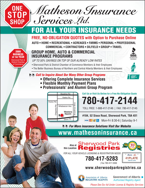 Matheson Insurance Services Ltd (780-417-2144) - Annonce illustrée======= - Call to Inquire About Our Many Other Group Programs   C Offering Complete Insurance Services Flexible Monthly Payment Plans Professionals  and Alumni Group Program ine Rd. Call Us or Visit Us Online for a Free No-Obligation Quote Kaska Rd. 780-417-2144 Athabascan Ave. TOLL FREE: 1-888-417-2146 FAX: 780-417-2145 Westana Square Chippewa Rd. Broadmoor Blvd.Basel #104, 52 Sioux Road, Sherwood Park, T8A 4X1 Sioux Rd. Mon-Fri 8:30-6 Saturday 9-1 For More insurance Solutions Visit Our WebsiteFo www.mathesoninsurance.cawww.mathesoninsurance.ca 1972 40years Also at 2013 this Location FOR ALL YOUR VEHICLE LICENSING & REGISTRATION NEEDS 41PLATE 780-417-5283 Fax 780-417-3366 www.sherwoodparkregistries.ca Please See Our Ad Under License & Registry Services BUSINESS INSURANCE PROGRAMS OF THE YEAR Sherwood Park & UP TO 50% SAVINGS ON TOP OF OUR ALREADY LOW RATES District Chamber of Commerce Sherwood Park & District Chamber of Commerce Members & their Employees The Better Business Bureau of Northern and Central Alberta Members & their Employees GROUP HOME, AUTO & COMMERCIAL ONE STOP SHOP FOR ALL YOUR INSURANCE NEEDS FREE, NO-OBLIGATION QUOTES with Option to Purchase Online AUTO   HOME   RECREATIONAL   ACREAGES   FARMS   PERSONAL   PROFESSIONAL COMMERCIAL   CONTRACTORS   OILFIELD   GROUP   TRAVEL 2009