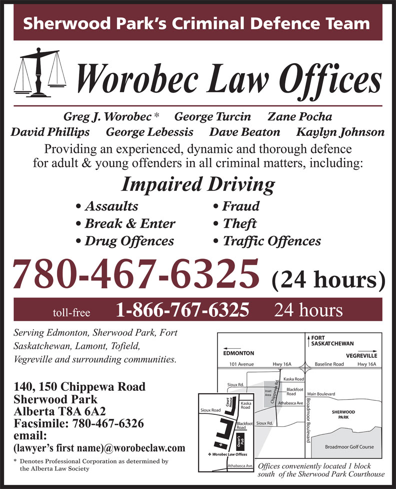 Worobec Law Offices (780-467-6325) - Display Ad - Sherwood Park s Criminal Defence Team Greg J. Worobec George Turcin     Zane Pocha David Phillips     George Lebessis     Dave Beaton     Kaylyn Johnson Assaults Fraud Break & Enter Theft Drug Offences Traffic Offences 780-467-6325 1-866-767-6325 Denotes Professional Corporation as determined by Athabasca Ave. the Alberta Law Society