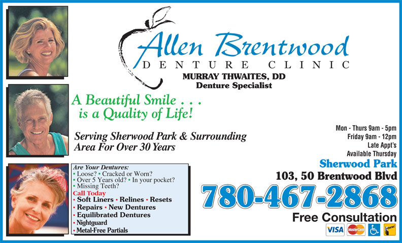 Allen Brentwood Denture Clinic (780-467-2868) - Annonce illustrée======= - Loose?   Cracked or Worn? 103, 50 Brentwood Blvd Over 5 Years old?   In your pocket? Missing Teeth? Call Today Soft Liners  Relines  Resets 780-467-2868 Repairs  New Dentures Equilibrated Dentures Are Your Dentures: Free Consultation Nightguard Metal-Free Partials DE NTURE CLINI MURRAY THWAITES, DD Denture Specialist Mon - Thurs 9am - 5pm Friday 9am - 12pm Serving Sherwood Park & Surrounding Late Appt s Area For Over 30 Years Available Thursday Sherwood Park