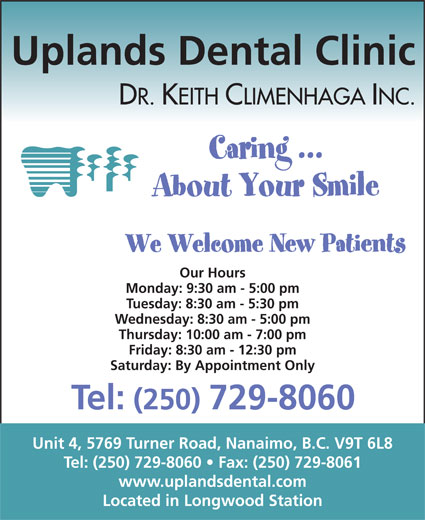 Uplands Dental Clinic (250-729-8060) - Display Ad - Uplands Dental Clinic DR. KEITH CLIMENHAGA INC. Our Hours Monday: 9:30 am - 5:00 pm Tuesday: 8:30 am - 5:30 pm Wednesday: 8:30 am - 5:00 pm Thursday: 10:00 am - 7:00 pm Friday: 8:30 am - 12:30 pm Saturday: By Appointment Only Tel: (250) 729-8060 Unit 4, 5769 Turner Road, Nanaimo, B.C. V9T 6L8 Tel: (250) 729-8060   Fax: (250) 729-8061 www.uplandsdental.com Located in Longwood Station
