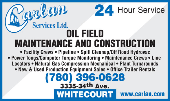 Carlan Services Ltd (780-778-4998) - Display Ad - OIL FIELD MAINTENANCE AND CONSTRUCTION Facility Crews   Pipeline   Spill Cleanup/Off Road Hydrovac Power Tongs/Computer Torque Monitoring   Maintenance Crews   Line Locators   Natural Gas Compression Mechanical   Plant Turnarounds New & Used Production Equipment Sales   Office Trailer Rentals (780) 396-0628 th 3335-34 Ave. www.carlan.com