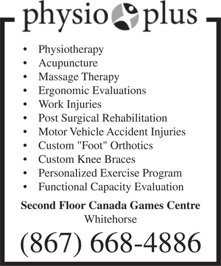 "Physio Plus (867-668-4886) - Display Ad - Physiotherapy Acupuncture Massage Therapy Ergonomic Evaluations Work Injuries Post Surgical Rehabilitation Motor Vehicle Accident Injuries Custom ""Foot"" Orthotics Custom Knee Braces Personalized Exercise Program Functional Capacity Evaluation Second Floor Canada Games Centre Whitehorse (867) 668-4886  Physiotherapy Acupuncture Massage Therapy Ergonomic Evaluations Work Injuries Post Surgical Rehabilitation Motor Vehicle Accident Injuries Custom ""Foot"" Orthotics Custom Knee Braces Personalized Exercise Program Functional Capacity Evaluation Second Floor Canada Games Centre Whitehorse (867) 668-4886"
