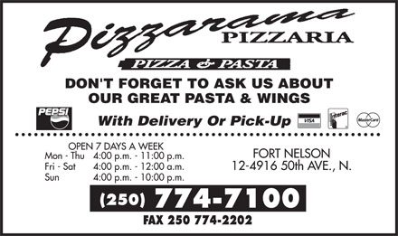 Canadian 2 For 1 Pizza (250-774-7100) - Annonce illustrée======= - PIZZARAMA PIZZARIA PIZZA & PASTA DON'T FORGET TO ASK US ABOUT OUR GREAT PASTA & WINGS PEPSI WITH DELIVERY OR PICK-UP VISA INTERAC MASTERCARD OPEN 7 DAYS A WEEK MON - THU  4:00 P.M. - 11:00 P.M. FRI - SAT 4:00 P.M. - 12:00 A.M. SUN 4:00 P.M. - 10:00 P.M. FORT NELSON 12-4916 50TH AVE., N. (250) 774-7100 FAX 250 774-2202